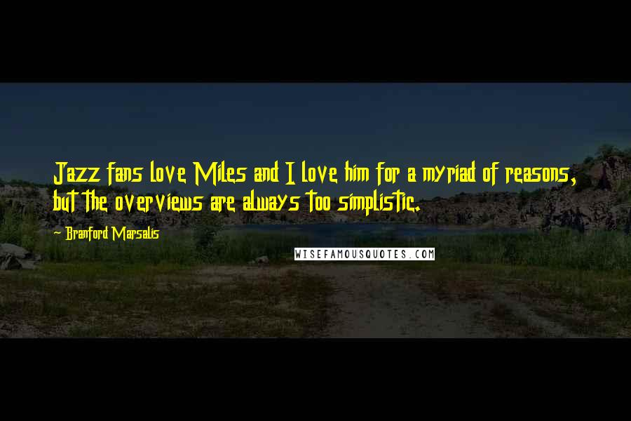 Branford Marsalis quotes: Jazz fans love Miles and I love him for a myriad of reasons, but the overviews are always too simplistic.