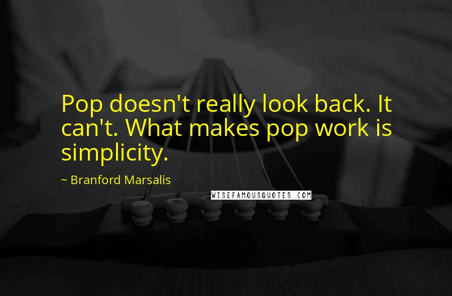 Branford Marsalis quotes: Pop doesn't really look back. It can't. What makes pop work is simplicity.