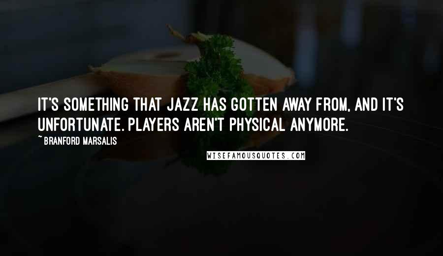 Branford Marsalis quotes: It's something that jazz has gotten away from, and it's unfortunate. Players aren't physical anymore.