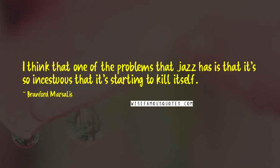 Branford Marsalis quotes: I think that one of the problems that jazz has is that it's so incestuous that it's starting to kill itself.