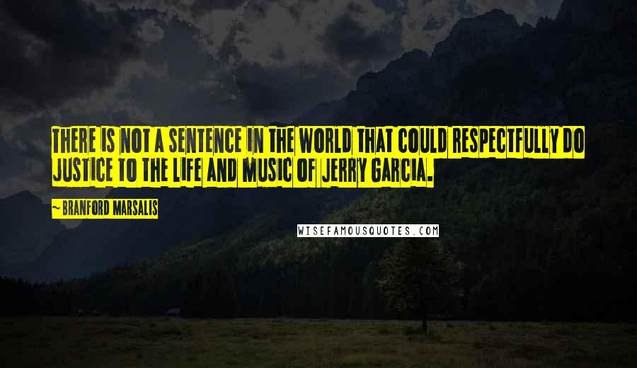 Branford Marsalis quotes: There is not a sentence in the world that could respectfully do justice to the life and music of Jerry Garcia.