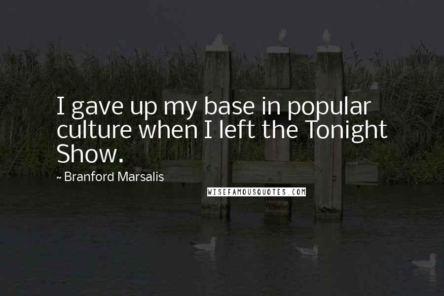 Branford Marsalis quotes: I gave up my base in popular culture when I left the Tonight Show.
