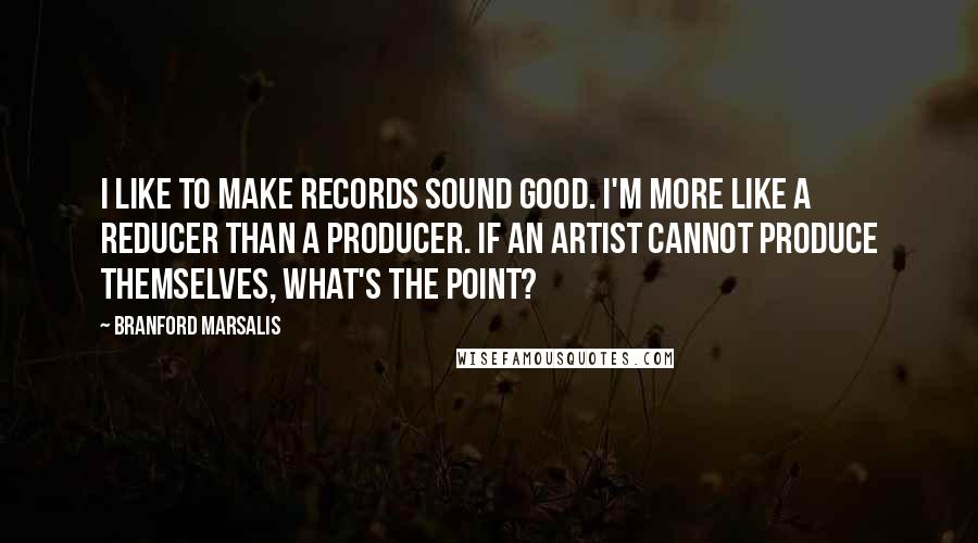 Branford Marsalis quotes: I like to make records sound good. I'm more like a reducer than a producer. If an artist cannot produce themselves, what's the point?