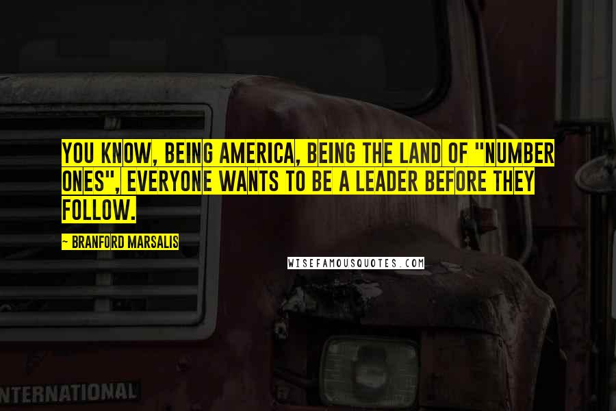 """Branford Marsalis quotes: You know, being America, being the land of """"number ones"""", everyone wants to be a leader before they follow."""