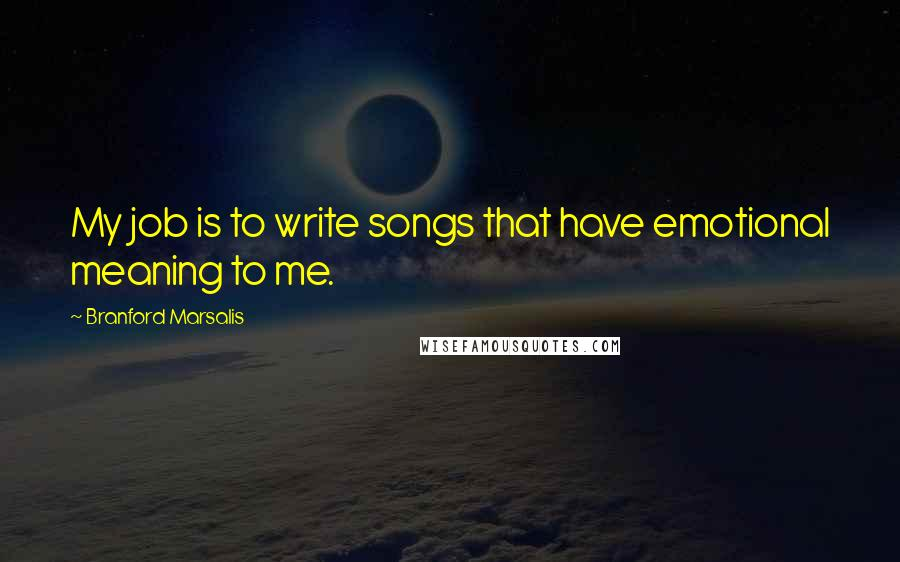 Branford Marsalis quotes: My job is to write songs that have emotional meaning to me.