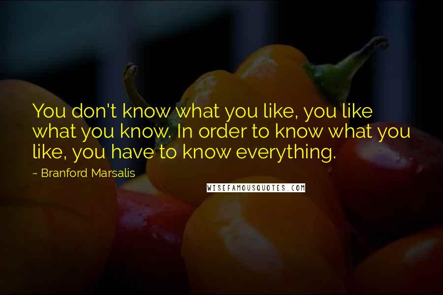 Branford Marsalis quotes: You don't know what you like, you like what you know. In order to know what you like, you have to know everything.