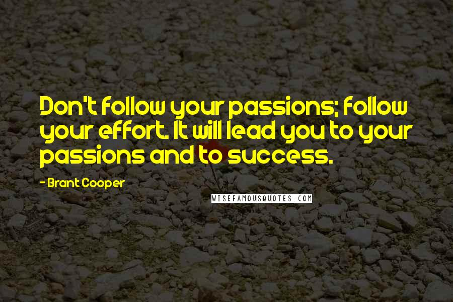 Brant Cooper quotes: Don't follow your passions; follow your effort. It will lead you to your passions and to success.