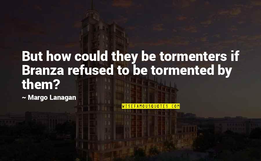 Branza Quotes By Margo Lanagan: But how could they be tormenters if Branza