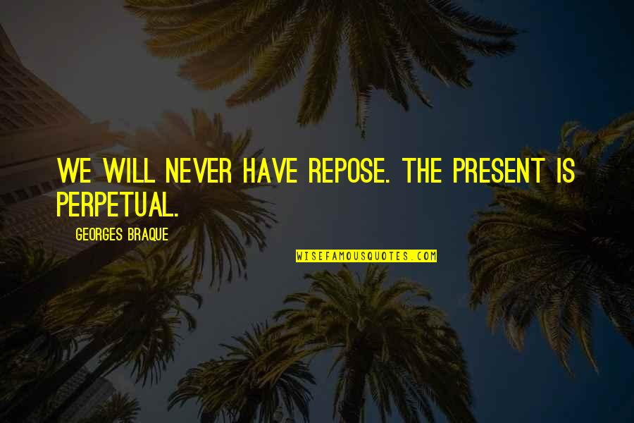 Braque Quotes By Georges Braque: We will never have repose. The present is