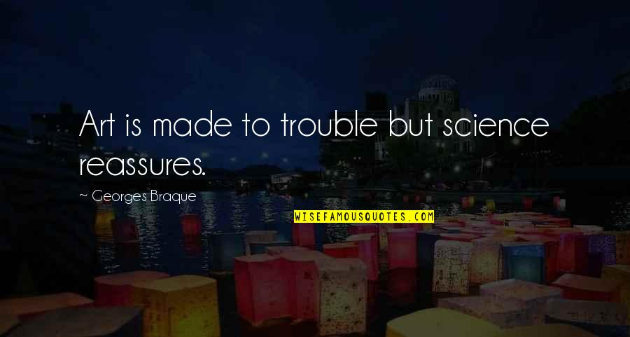 Braque Quotes By Georges Braque: Art is made to trouble but science reassures.