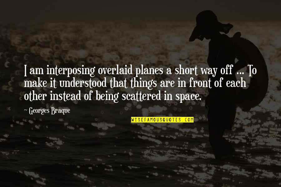 Braque Quotes By Georges Braque: I am interposing overlaid planes a short way