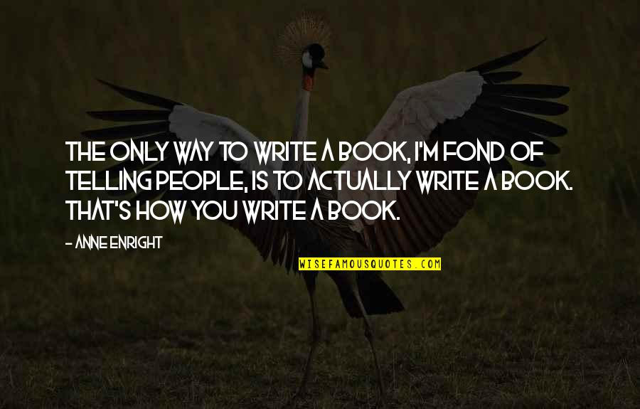 Bras And Friends Quotes By Anne Enright: The only way to write a book, I'm