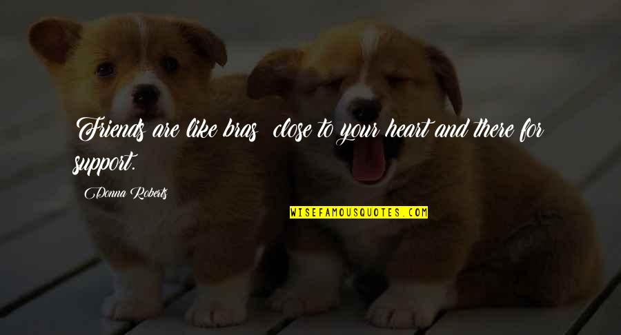 Bras And Friends Quotes By Donna Roberts: Friends are like bras: close to your heart