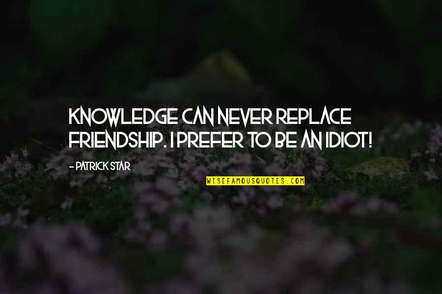 Bras And Friends Quotes By Patrick Star: Knowledge can never replace friendship. I prefer to