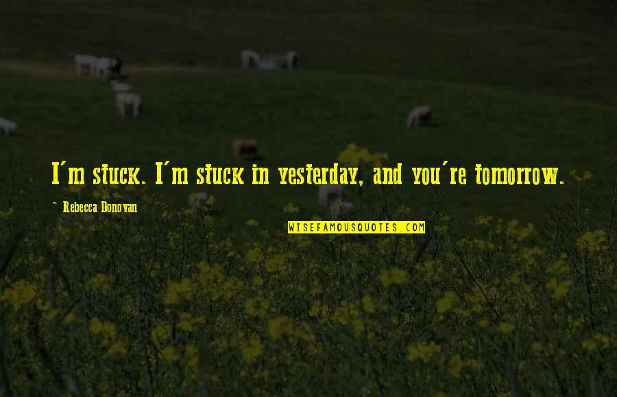 Brave Man Quotes And Quotes By Rebecca Donovan: I'm stuck. I'm stuck in yesterday, and you're