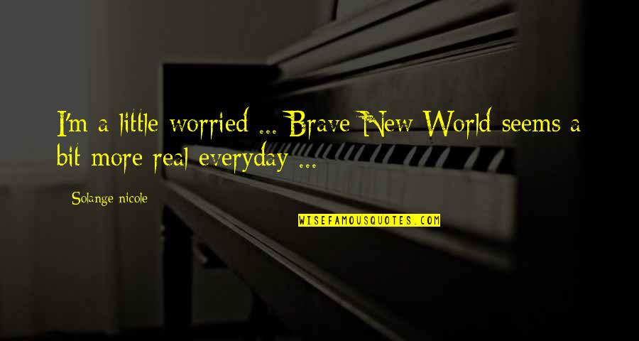 Brave New World Life Quotes By Solange Nicole: I'm a little worried ... Brave New World