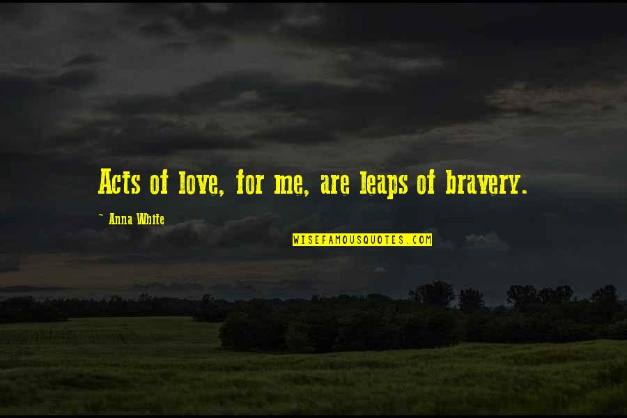 Bravery Love Quotes By Anna White: Acts of love, for me, are leaps of