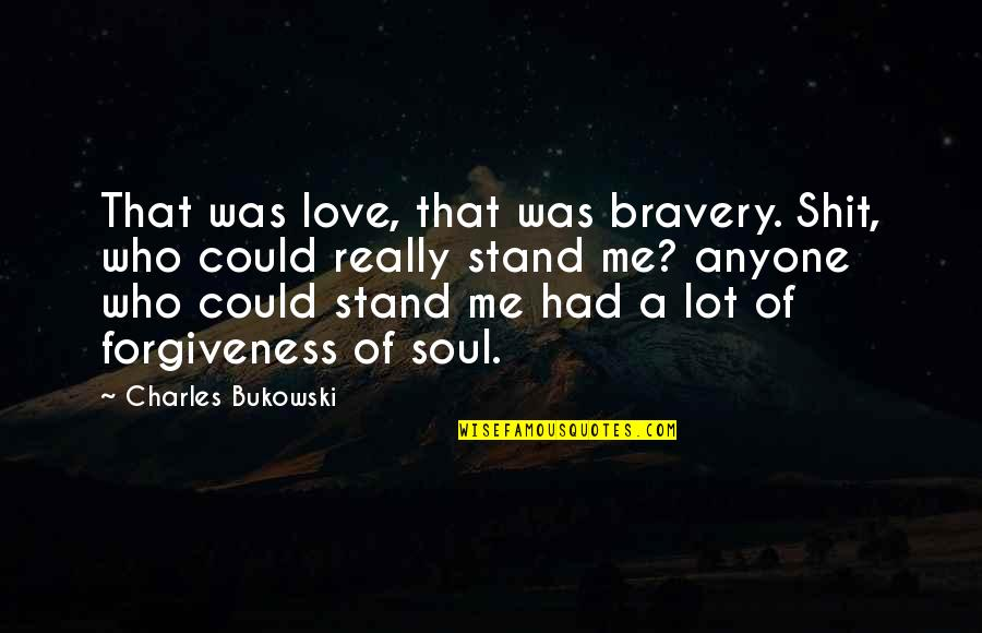 Bravery Love Quotes By Charles Bukowski: That was love, that was bravery. Shit, who