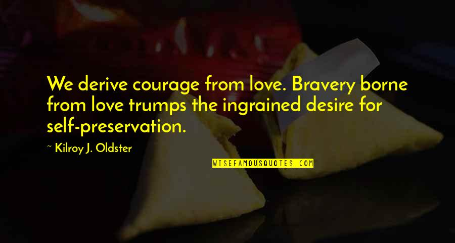 Bravery Love Quotes By Kilroy J. Oldster: We derive courage from love. Bravery borne from
