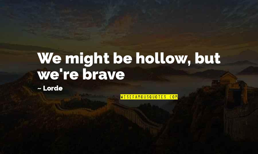 Bravery Love Quotes By Lorde: We might be hollow, but we're brave