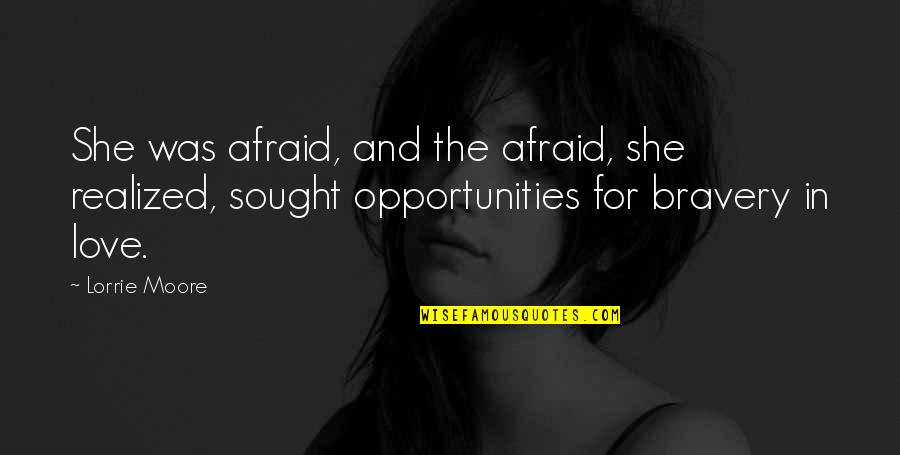 Bravery Love Quotes By Lorrie Moore: She was afraid, and the afraid, she realized,