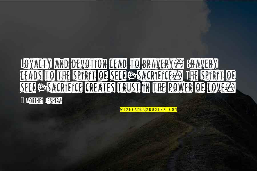 Bravery Love Quotes By Morihei Ueshiba: Loyalty and devotion lead to bravery. Bravery leads