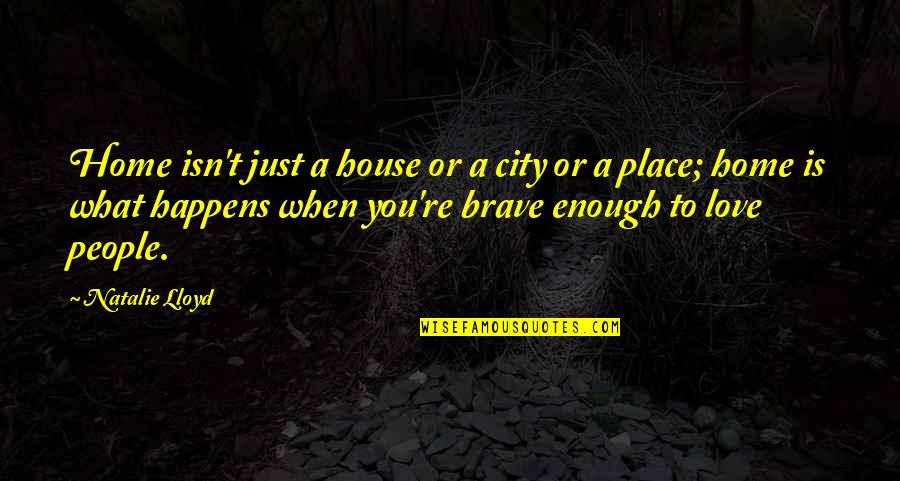 Bravery Love Quotes By Natalie Lloyd: Home isn't just a house or a city