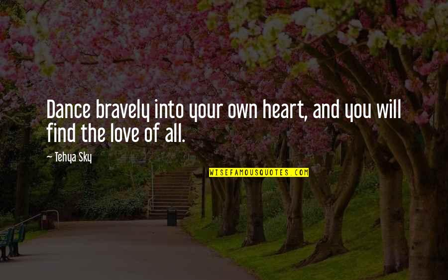 Bravery Love Quotes By Tehya Sky: Dance bravely into your own heart, and you