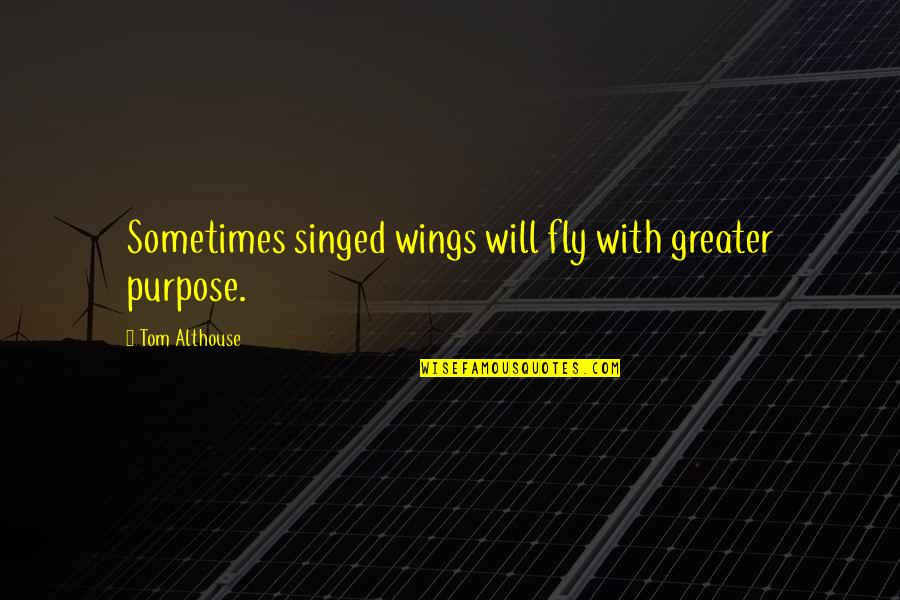 Bravery Love Quotes By Tom Althouse: Sometimes singed wings will fly with greater purpose.