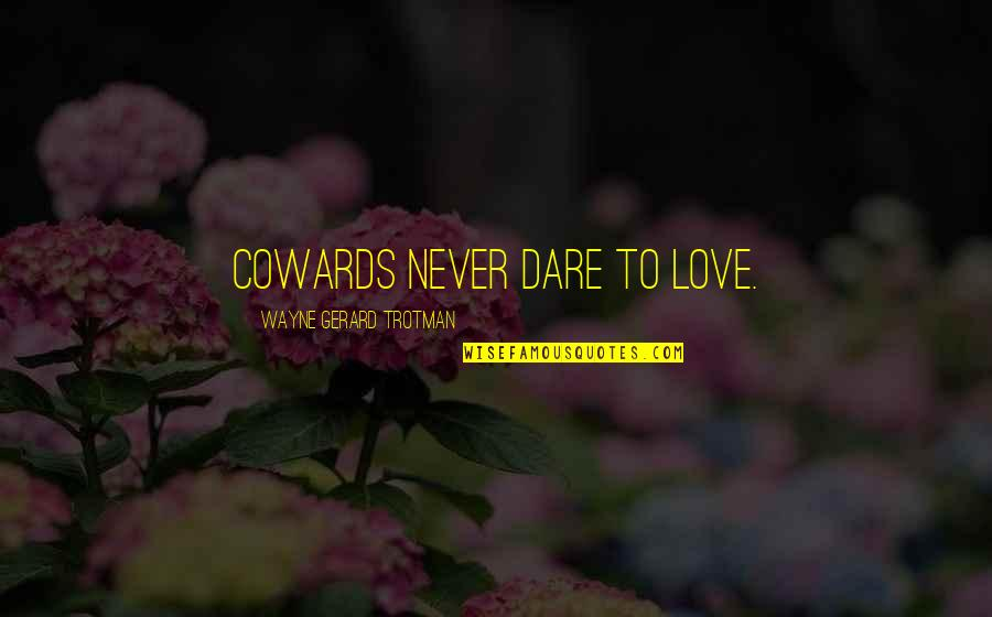 Bravery Love Quotes By Wayne Gerard Trotman: Cowards never dare to love.