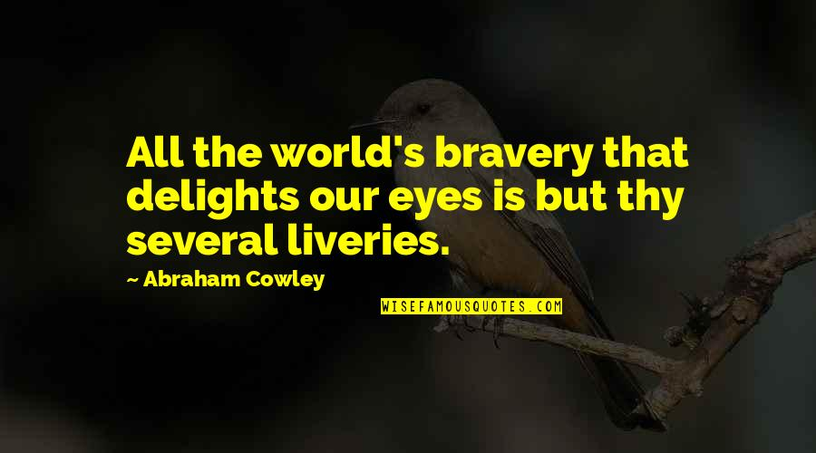 Bravery Quotes By Abraham Cowley: All the world's bravery that delights our eyes