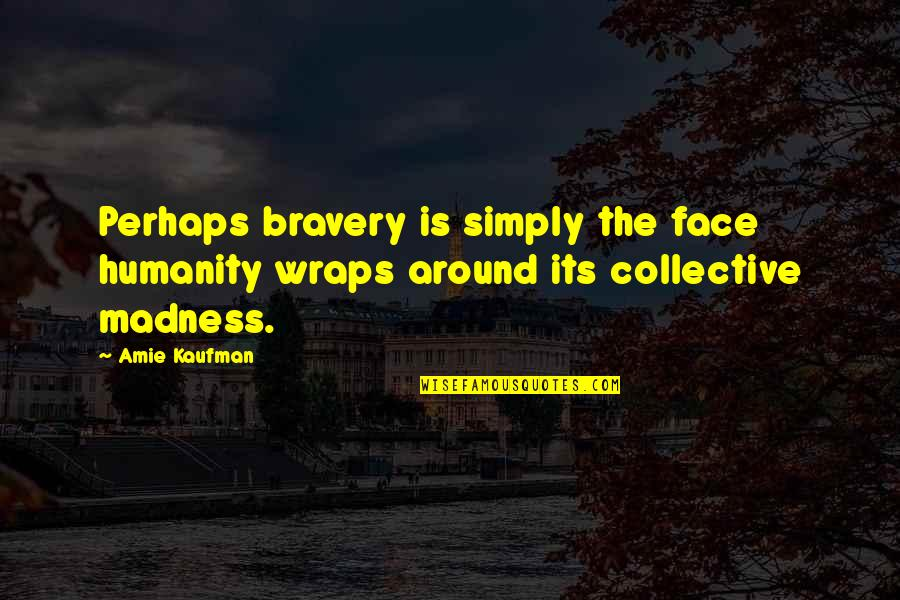 Bravery Quotes By Amie Kaufman: Perhaps bravery is simply the face humanity wraps