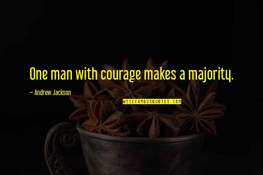 Bravery Quotes By Andrew Jackson: One man with courage makes a majority.