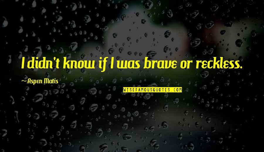 Bravery Quotes By Aspen Matis: I didn't know if I was brave or