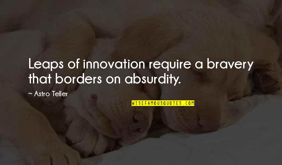 Bravery Quotes By Astro Teller: Leaps of innovation require a bravery that borders