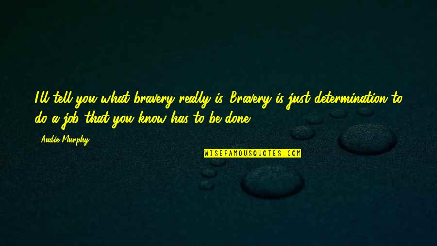 Bravery Quotes By Audie Murphy: I'll tell you what bravery really is. Bravery