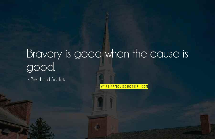 Bravery Quotes By Bernhard Schlink: Bravery is good when the cause is good.