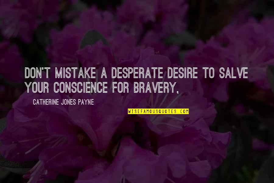 Bravery Quotes By Catherine Jones Payne: Don't mistake a desperate desire to salve your