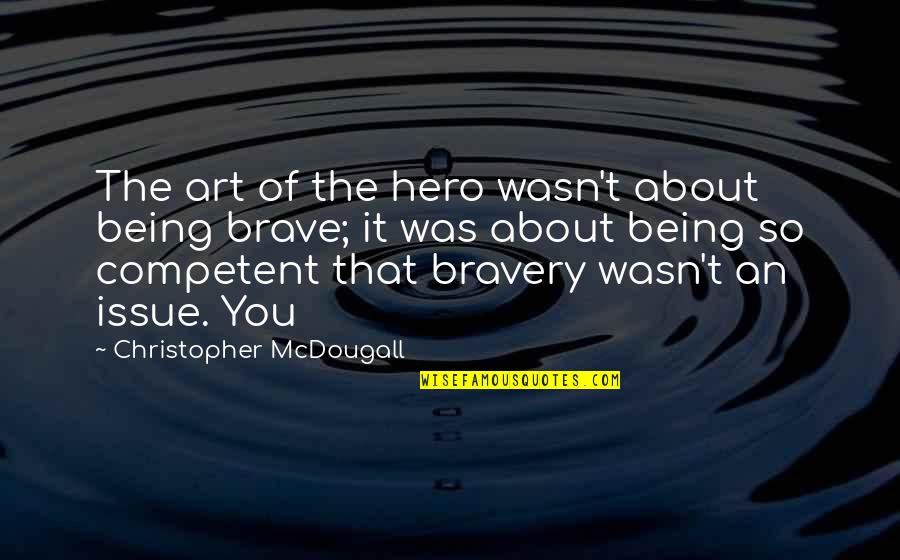 Bravery Quotes By Christopher McDougall: The art of the hero wasn't about being