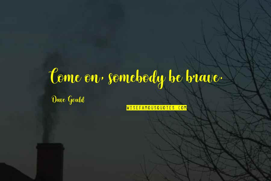 Bravery Quotes By Dave Gould: Come on, somebody be brave.