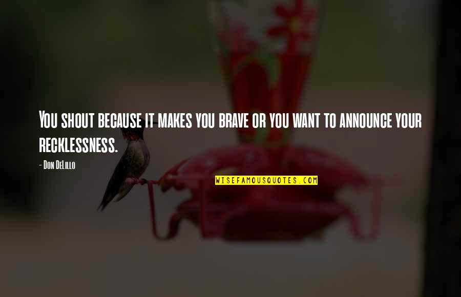 Bravery Quotes By Don DeLillo: You shout because it makes you brave or