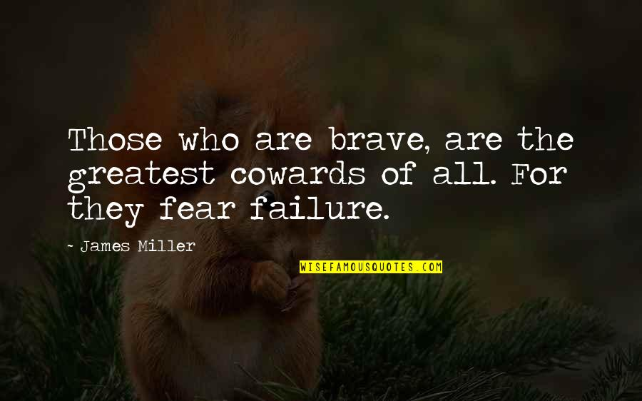 Bravery Quotes By James Miller: Those who are brave, are the greatest cowards