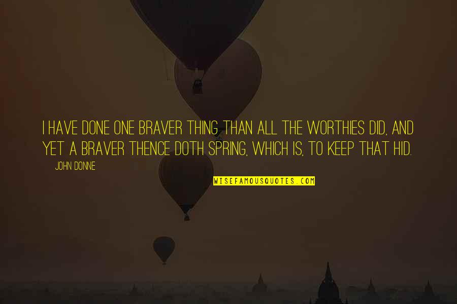Bravery Quotes By John Donne: I have done one braver thing than all