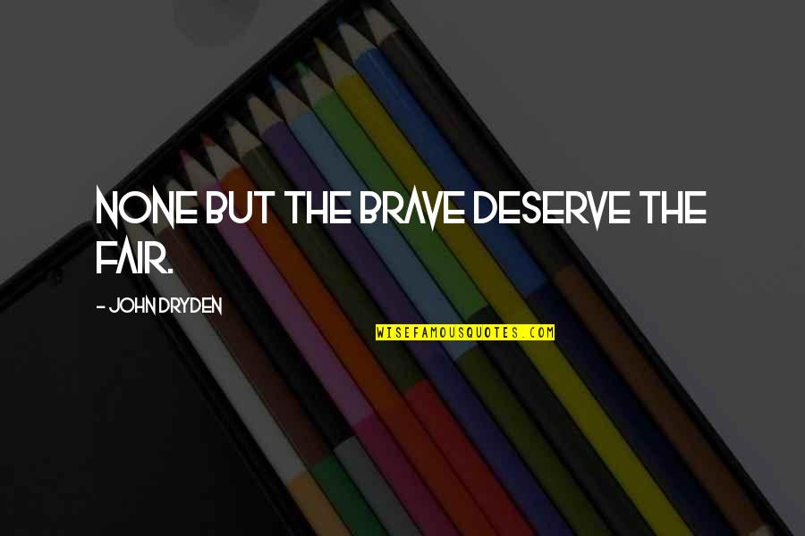 Bravery Quotes By John Dryden: None but the brave deserve the fair.