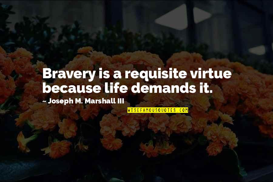 Bravery Quotes By Joseph M. Marshall III: Bravery is a requisite virtue because life demands
