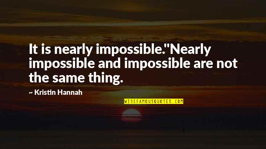 Bravery Quotes By Kristin Hannah: It is nearly impossible.''Nearly impossible and impossible are
