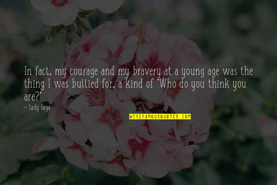 Bravery Quotes By Lady Gaga: In fact, my courage and my bravery at