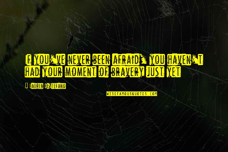Bravery Quotes By Lauren DeStefano: If you've never been afraid, you haven't had