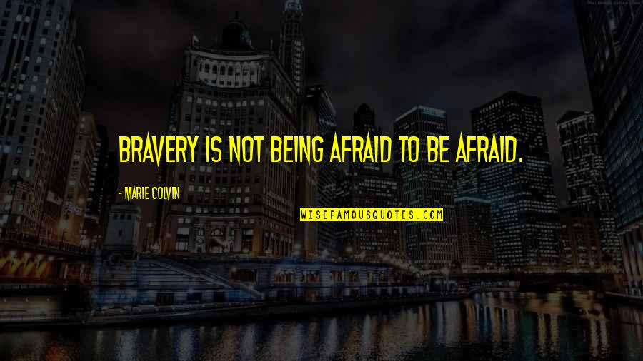 Bravery Quotes By Marie Colvin: Bravery is not being afraid to be afraid.