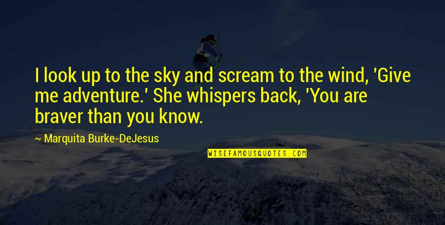 Bravery Quotes By Marquita Burke-DeJesus: I look up to the sky and scream